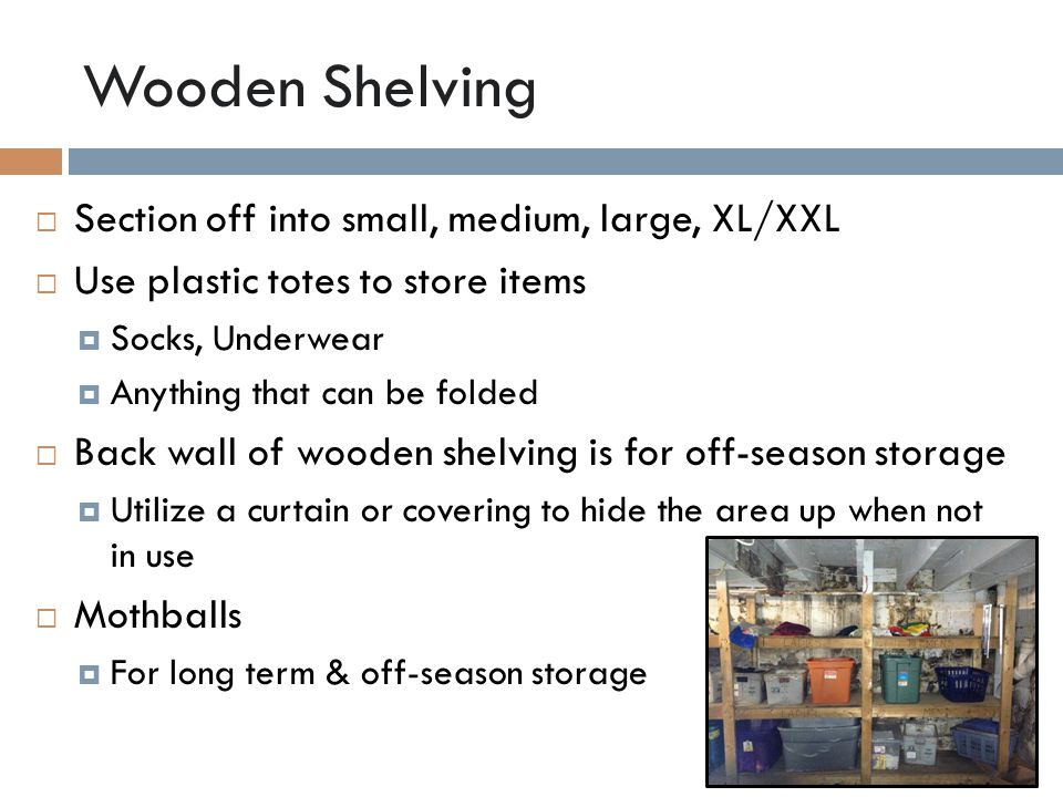 Wooden Shelving  Section off into small, medium, large, XL/XXL  Use plastic totes to store items  Socks, Underwear  Anything that can be folded  Back wall of wooden shelving is for off-season storage  Utilize a curtain or covering to hide the area up when not in use  Mothballs  For long term & off-season storage