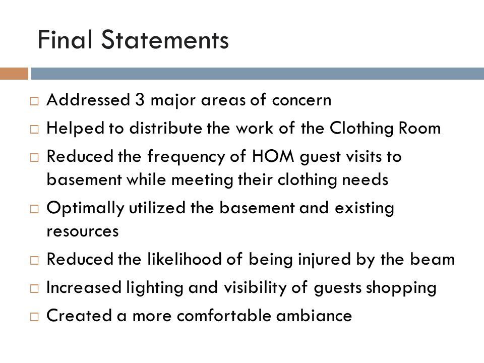 Final Statements  Addressed 3 major areas of concern  Helped to distribute the work of the Clothing Room  Reduced the frequency of HOM guest visits to basement while meeting their clothing needs  Optimally utilized the basement and existing resources  Reduced the likelihood of being injured by the beam  Increased lighting and visibility of guests shopping  Created a more comfortable ambiance