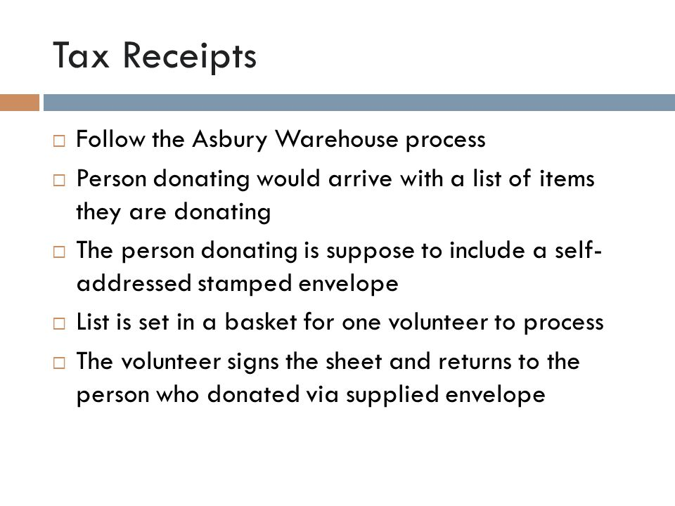 Tax Receipts  Follow the Asbury Warehouse process  Person donating would arrive with a list of items they are donating  The person donating is suppose to include a self- addressed stamped envelope  List is set in a basket for one volunteer to process  The volunteer signs the sheet and returns to the person who donated via supplied envelope