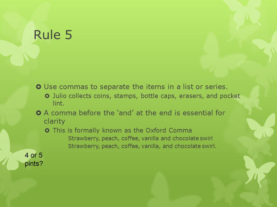 Rule 5  Use commas to separate the items in a list or series.  Julio collects coins, stamps, bottle caps, erasers, and pocket lint.  A comma before