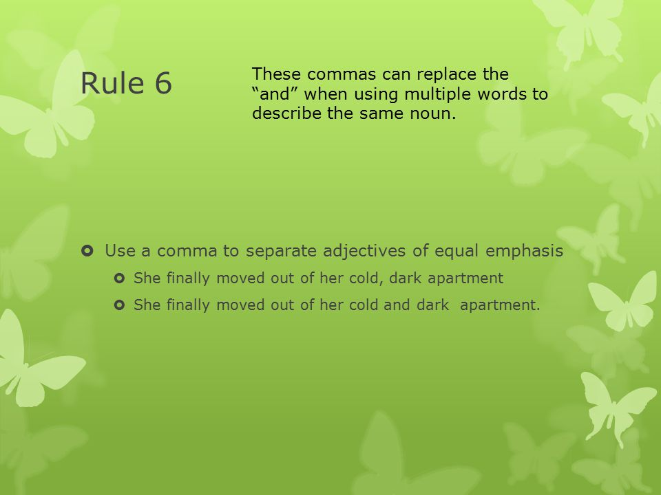 Rule 6  Use a comma to separate adjectives of equal emphasis  She finally moved out of her cold, dark apartment  She finally moved out of her cold