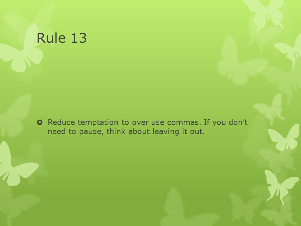 Rule 13  Reduce temptation to over use commas. If you don't need to pause, think about leaving it out.