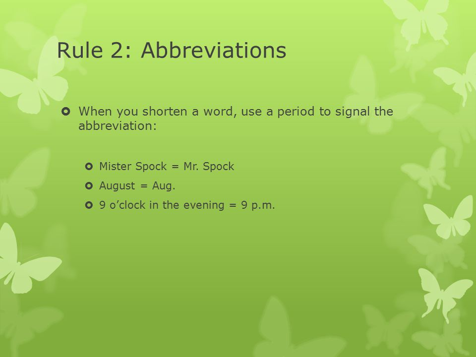 Rule 2: Abbreviations  When you shorten a word, use a period to signal the abbreviation:  Mister Spock = Mr. Spock  August = Aug.  9 o'clock in th
