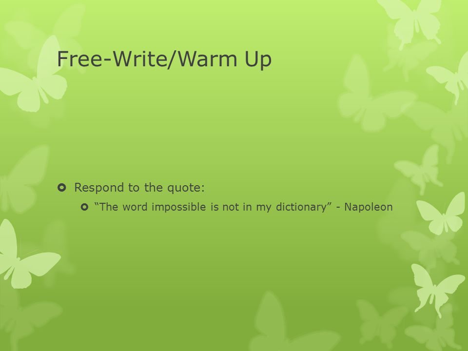"Free-Write/Warm Up  Respond to the quote:  ""The word impossible is not in my dictionary"" - Napoleon"