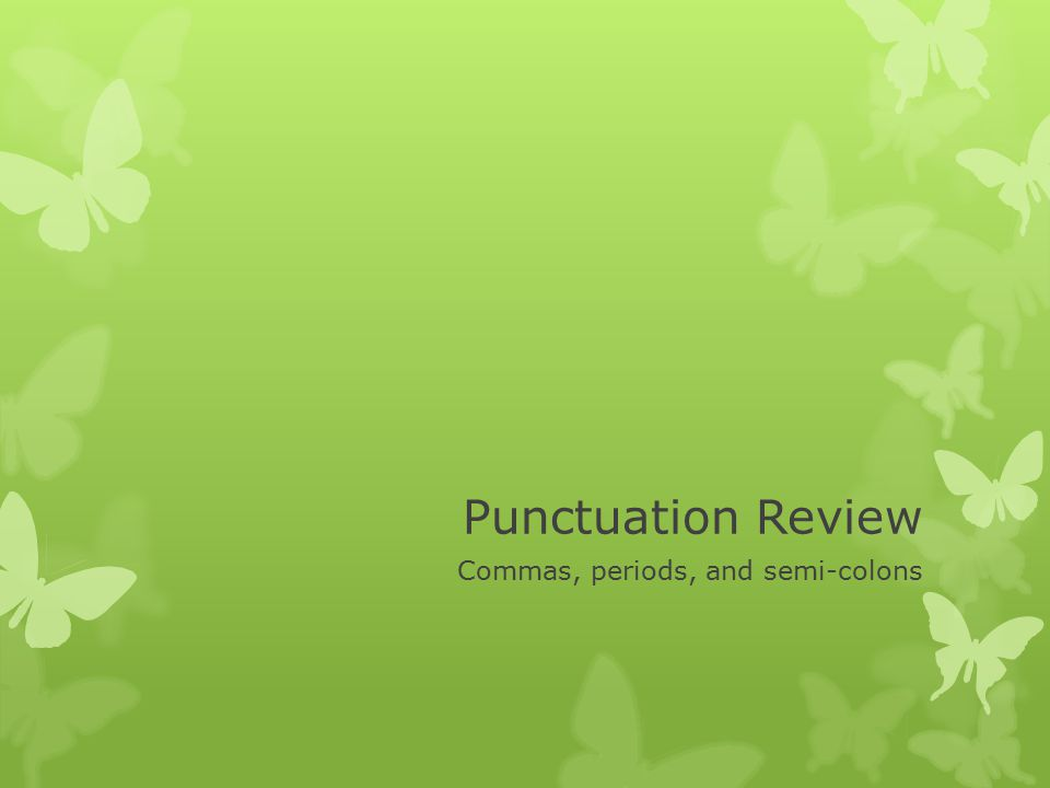 Punctuation Review Commas, periods, and semi-colons