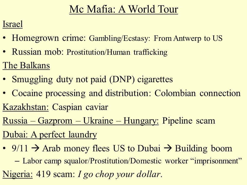 Mc Mafia: A World Tour Israel Homegrown crime: Gambling/Ecstasy: From Antwerp to US Russian mob: Prostitution/Human trafficking The Balkans Smuggling duty not paid (DNP) cigarettes Cocaine processing and distribution: Colombian connection Kazakhstan: Caspian caviar Russia – Gazprom – Ukraine – Hungary: Pipeline scam Dubai: A perfect laundry 9/11  Arab money flees US to Dubai  Building boom – Labor camp squalor/Prostitution/Domestic worker imprisonment Nigeria: 419 scam: I go chop your dollar.