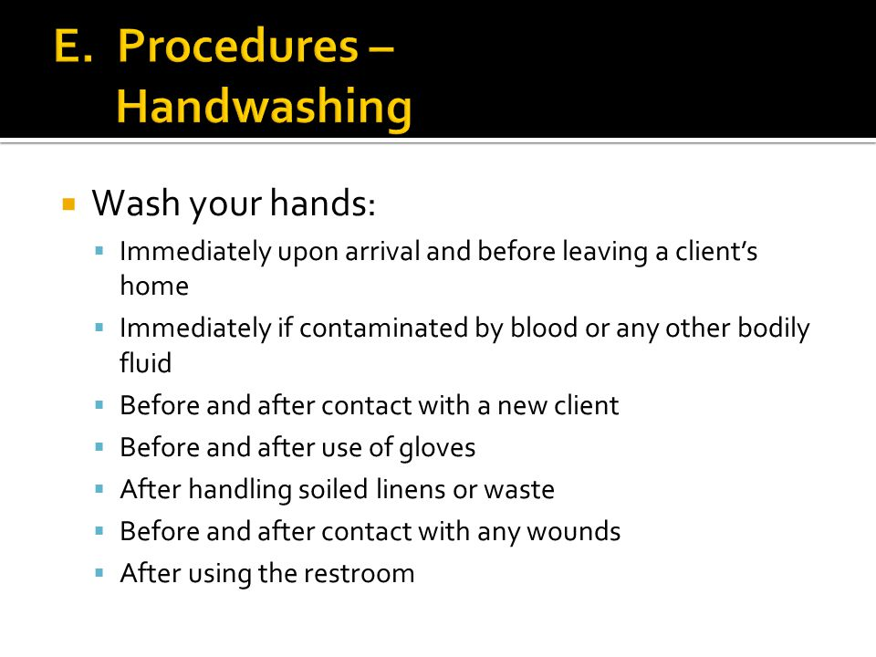  Wash your hands:  Immediately upon arrival and before leaving a client's home  Immediately if contaminated by blood or any other bodily fluid  Before and after contact with a new client  Before and after use of gloves  After handling soiled linens or waste  Before and after contact with any wounds  After using the restroom