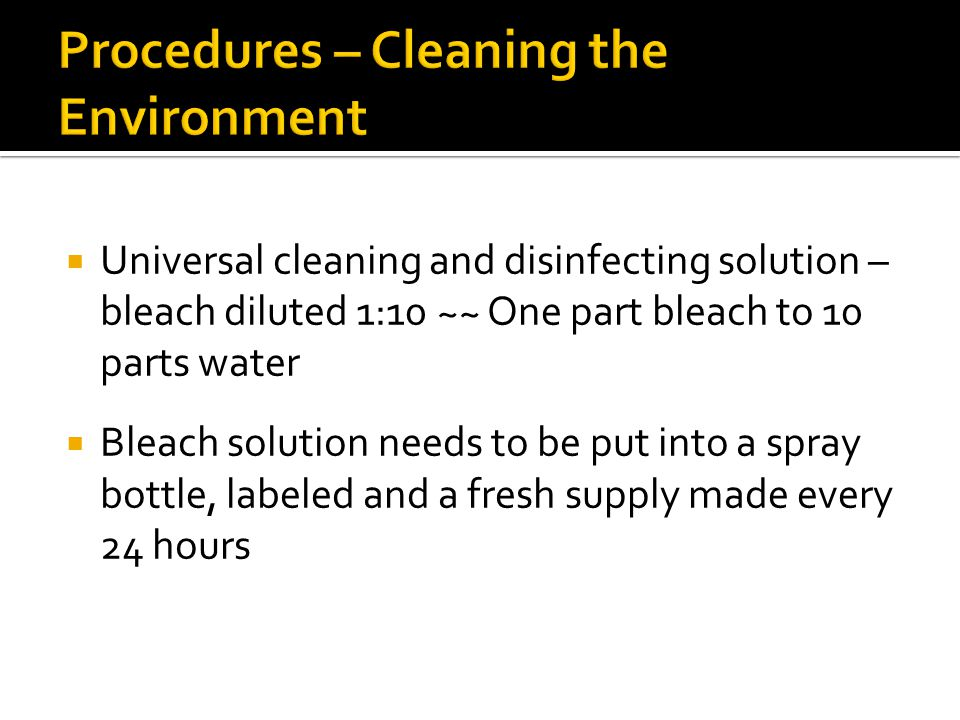  Universal cleaning and disinfecting solution – bleach diluted 1:10 ~~ One part bleach to 10 parts water  Bleach solution needs to be put into a spray bottle, labeled and a fresh supply made every 24 hours