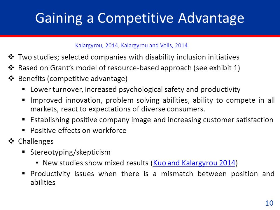10 Gaining a Competitive Advantage  Two studies; selected companies with disability inclusion initiatives  Based on Grant's model of resource-based approach (see exhibit 1)  Benefits (competitive advantage)  Lower turnover, increased psychological safety and productivity  Improved innovation, problem solving abilities, ability to compete in all markets, react to expectations of diverse consumers.
