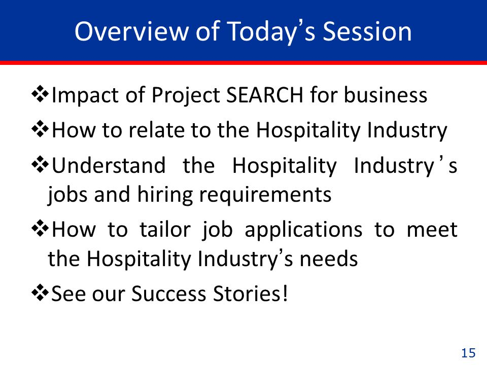 15 Overview of Today's Session  Impact of Project SEARCH for business  How to relate to the Hospitality Industry  Understand the Hospitality Industry's jobs and hiring requirements  How to tailor job applications to meet the Hospitality Industry's needs  See our Success Stories!