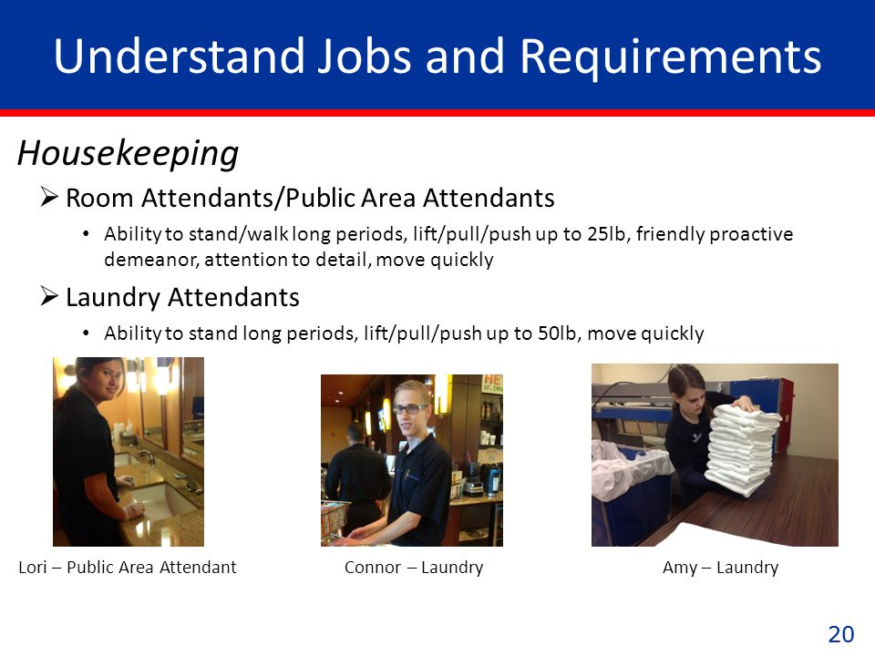 20 Understand Jobs and Requirements Housekeeping Amy – LaundryConnor – LaundryLori – Public Area Attendant  Room Attendants/Public Area Attendants Ability to stand/walk long periods, lift/pull/push up to 25lb, friendly proactive demeanor, attention to detail, move quickly  Laundry Attendants Ability to stand long periods, lift/pull/push up to 50lb, move quickly