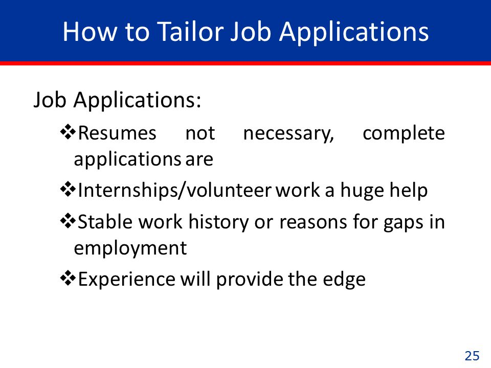 25 How to Tailor Job Applications Job Applications:  Resumes not necessary, complete applications are  Internships/volunteer work a huge help  Stable work history or reasons for gaps in employment  Experience will provide the edge