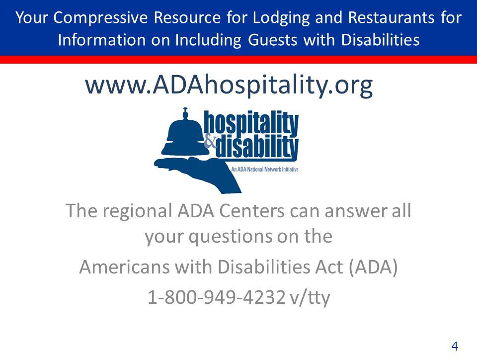 4 Your Compressive Resource for Lodging and Restaurants for Information on Including Guests with Disabilities The regional ADA Centers can answer all your questions on the Americans with Disabilities Act (ADA) 1-800-949-4232 v/tty www.ADAhospitality.org