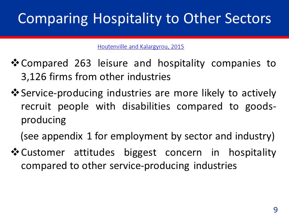 99 Comparing Hospitality to Other Sectors  Compared 263 leisure and hospitality companies to 3,126 firms from other industries  Service-producing industries are more likely to actively recruit people with disabilities compared to goods- producing (see appendix 1 for employment by sector and industry)  Customer attitudes biggest concern in hospitality compared to other service-producing industries Houtenville and Kalargyrou, 2015