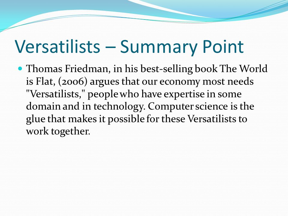 Versatilists – Summary Point Thomas Friedman, in his best-selling book The World is Flat, (2006) argues that our economy most needs