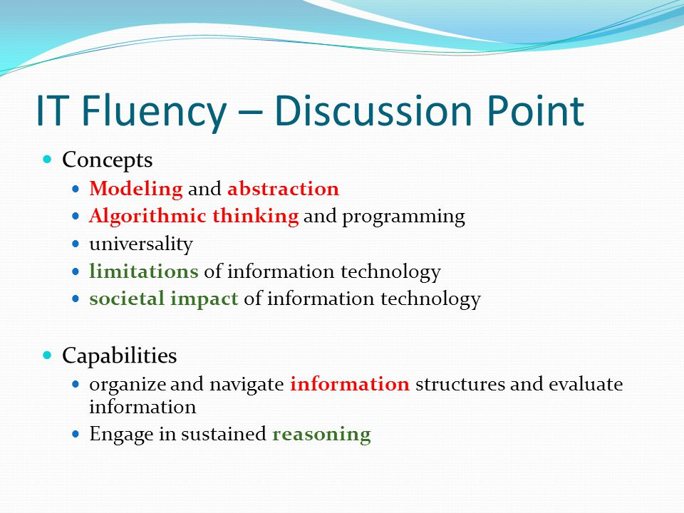 IT Fluency – Discussion Point Concepts Modeling and abstraction Algorithmic thinking and programming universality limitations of information technolog