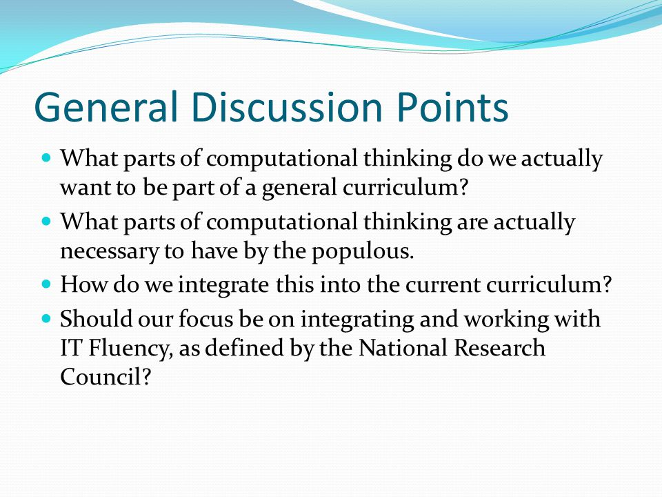 General Discussion Points What parts of computational thinking do we actually want to be part of a general curriculum? What parts of computational thi