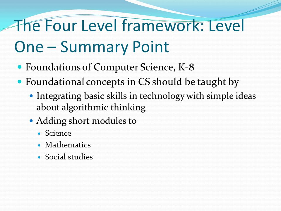 The Four Level framework: Level One – Summary Point Out of middle school: students should have gained experience using computers … They should have used, modified, and created files for a variety of purposes, accessed the Internet and databases for both research and communication, and used other tools such as spreadsheets and graphics.