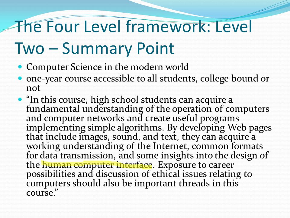 The Four Level framework: Level Two – Summary Point This course provides the first opportunity to view computer science as a coherent field of study and professional engagement.