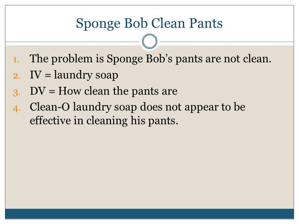Sponge Bob Clean Pants 1. The problem is Sponge Bob's pants are not clean. 2. IV = laundry soap 3. DV = How clean the pants are 4. Clean-O laundry soa