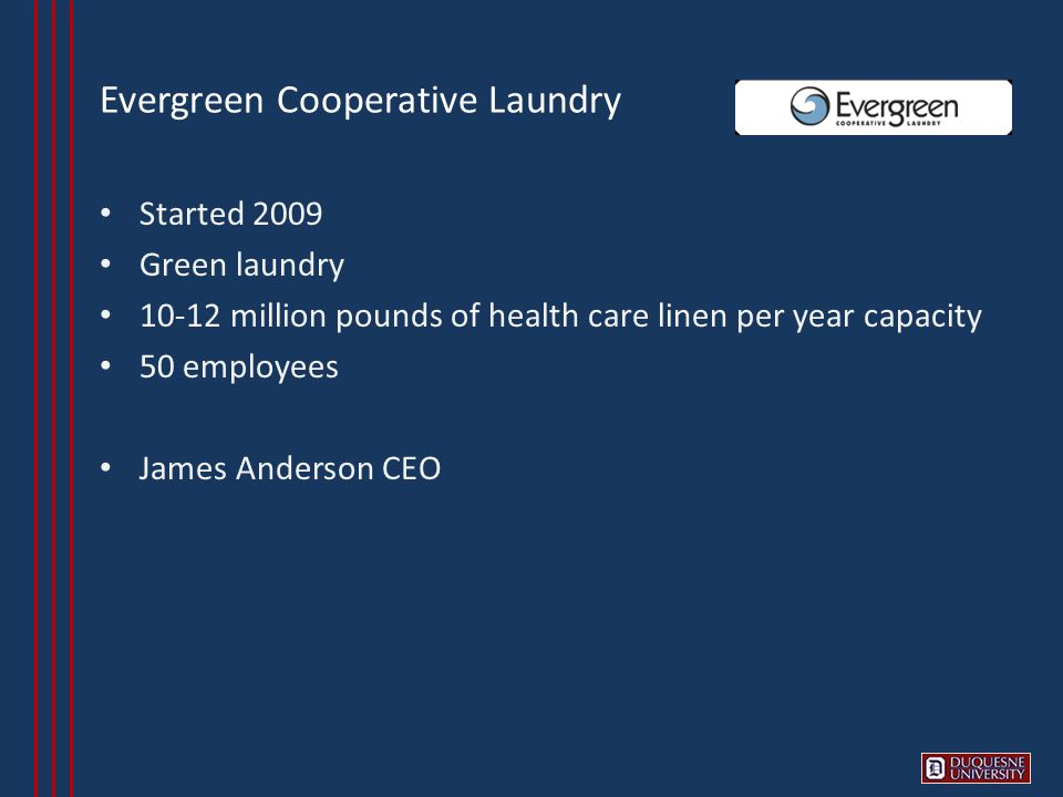 Evergreen Cooperative Laundry Started 2009 Green laundry 10-12 million pounds of health care linen per year capacity 50 employees James Anderson CEO