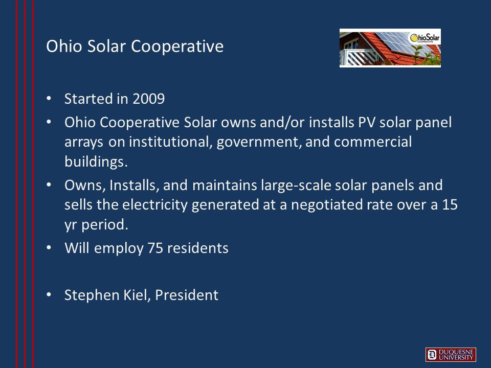 Ohio Solar Cooperative Started in 2009 Ohio Cooperative Solar owns and/or installs PV solar panel arrays on institutional, government, and commercial buildings.