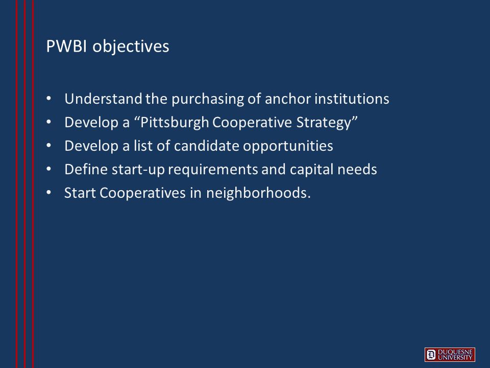 PWBI objectives Understand the purchasing of anchor institutions Develop a Pittsburgh Cooperative Strategy Develop a list of candidate opportunities Define start-up requirements and capital needs Start Cooperatives in neighborhoods.