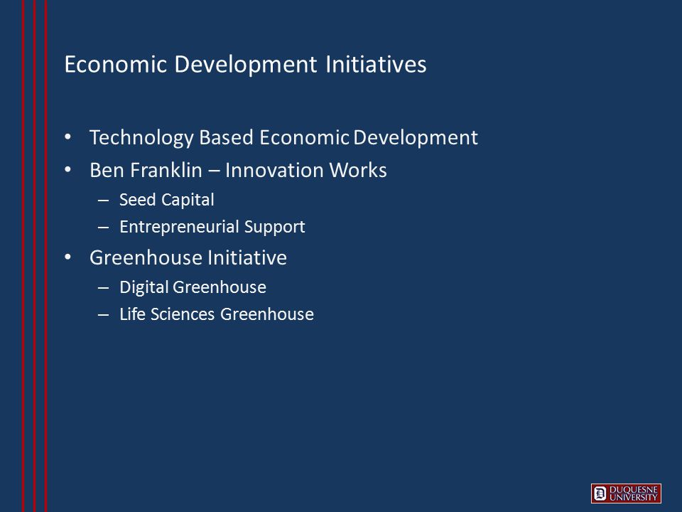 Economic Development Initiatives Technology Based Economic Development Ben Franklin – Innovation Works – Seed Capital – Entrepreneurial Support Greenhouse Initiative – Digital Greenhouse – Life Sciences Greenhouse