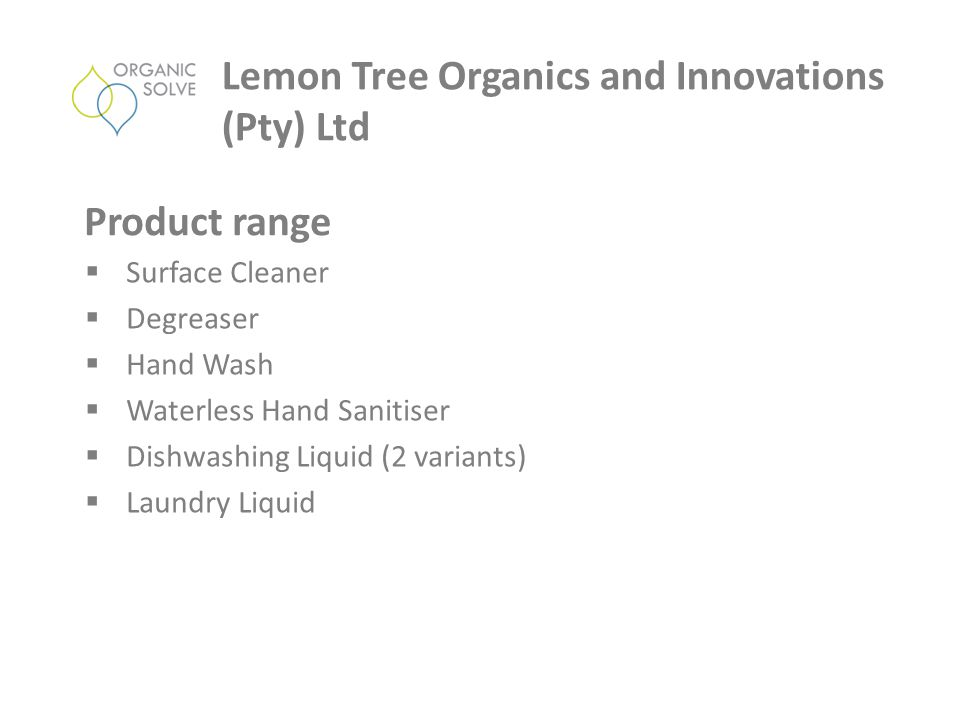  Surface Cleaner  Degreaser  Hand Wash  Waterless Hand Sanitiser  Dishwashing Liquid (2 variants)  Laundry Liquid Lemon Tree Organics and Innovations (Pty) Ltd Product range