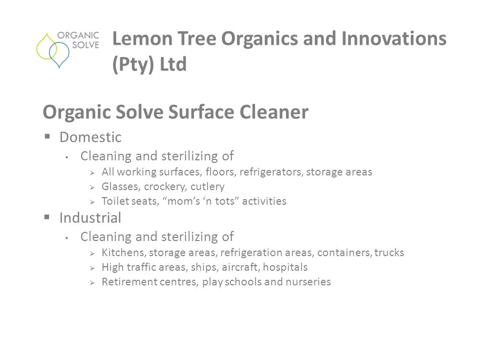  Domestic Cleaning and sterilizing of  All working surfaces, floors, refrigerators, storage areas  Glasses, crockery, cutlery  Toilet seats, mom's 'n tots activities  Industrial Cleaning and sterilizing of  Kitchens, storage areas, refrigeration areas, containers, trucks  High traffic areas, ships, aircraft, hospitals  Retirement centres, play schools and nurseries Lemon Tree Organics and Innovations (Pty) Ltd Organic Solve Surface Cleaner