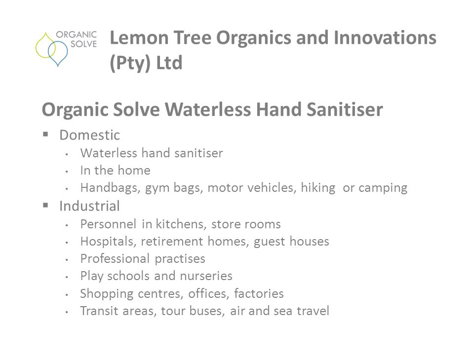  Domestic Waterless hand sanitiser In the home Handbags, gym bags, motor vehicles, hiking or camping  Industrial Personnel in kitchens, store rooms