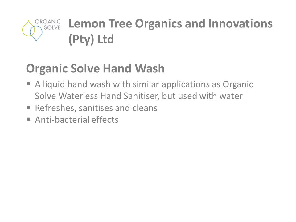  A liquid hand wash with similar applications as Organic Solve Waterless Hand Sanitiser, but used with water  Refreshes, sanitises and cleans  Anti-bacterial effects Lemon Tree Organics and Innovations (Pty) Ltd Organic Solve Hand Wash