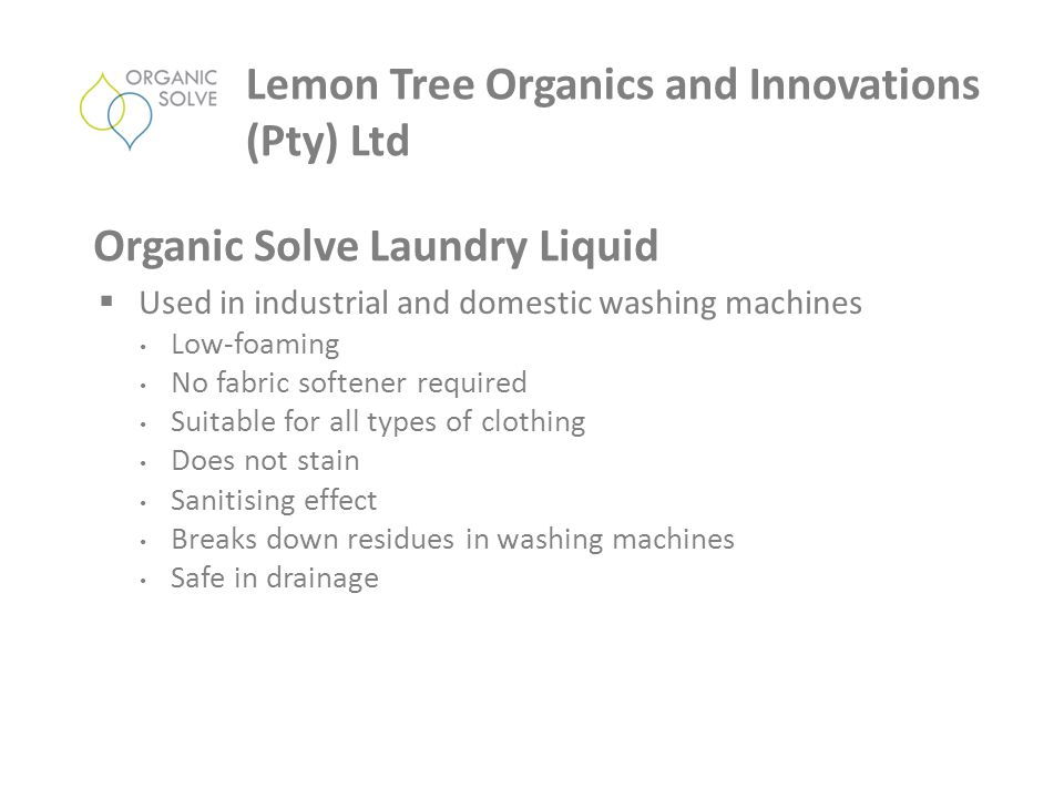  Used in industrial and domestic washing machines Low-foaming No fabric softener required Suitable for all types of clothing Does not stain Sanitising effect Breaks down residues in washing machines Safe in drainage Lemon Tree Organics and Innovations (Pty) Ltd Organic Solve Laundry Liquid