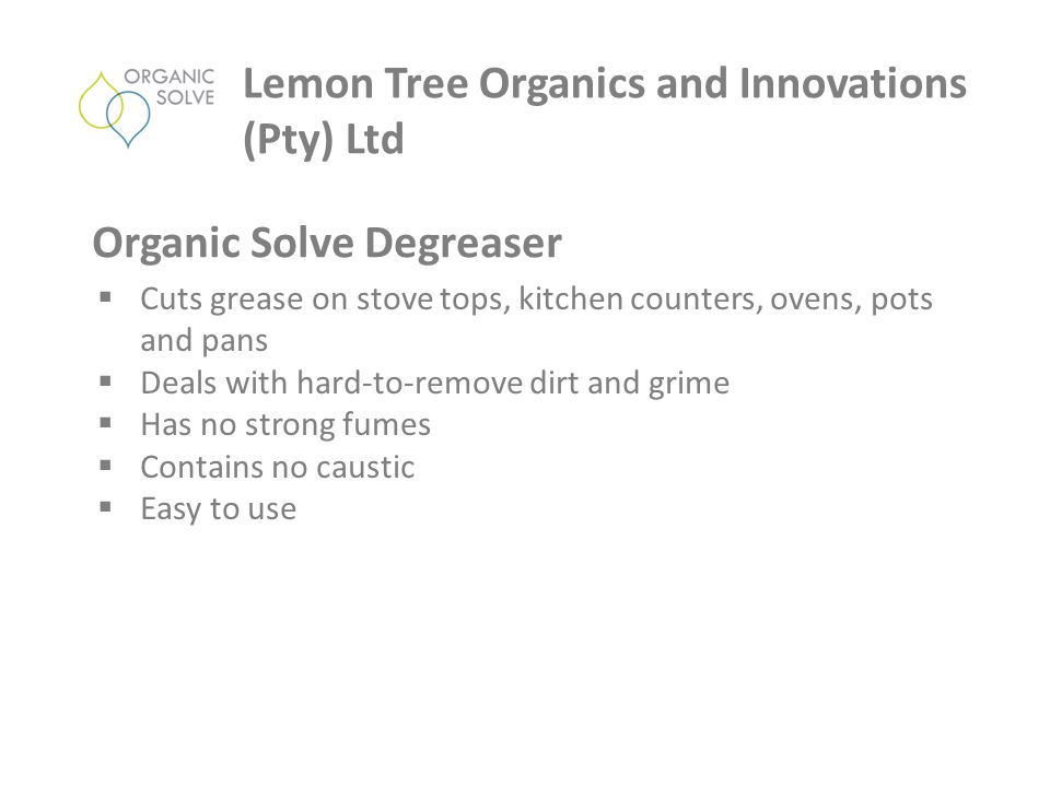  Cuts grease on stove tops, kitchen counters, ovens, pots and pans  Deals with hard-to-remove dirt and grime  Has no strong fumes  Contains no caustic  Easy to use Lemon Tree Organics and Innovations (Pty) Ltd Organic Solve Degreaser