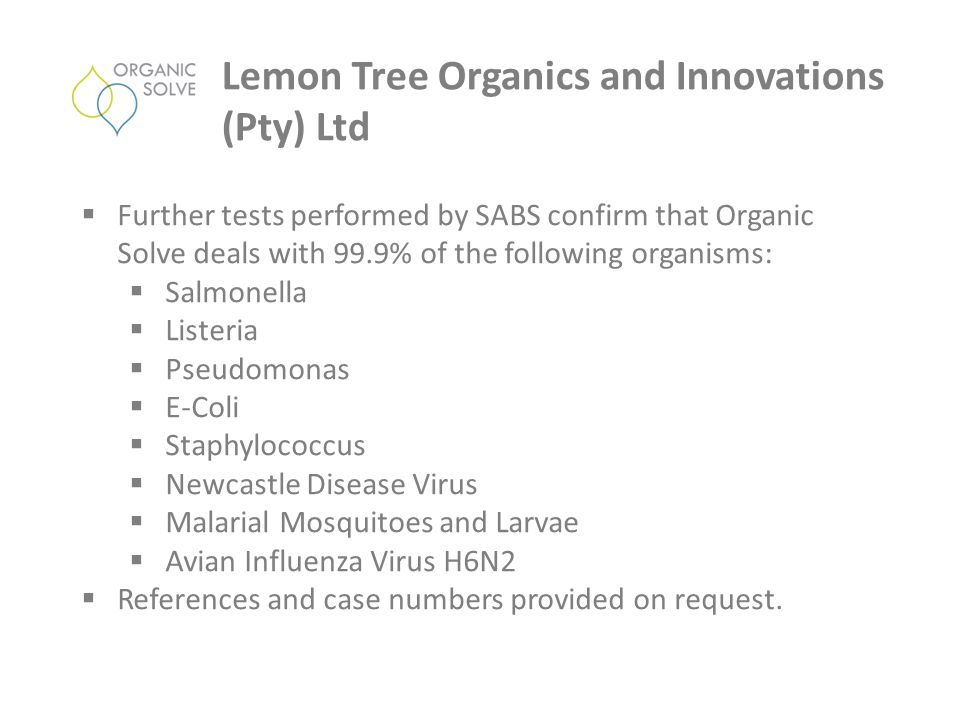  Further tests performed by SABS confirm that Organic Solve deals with 99.9% of the following organisms:  Salmonella  Listeria  Pseudomonas  E-Co