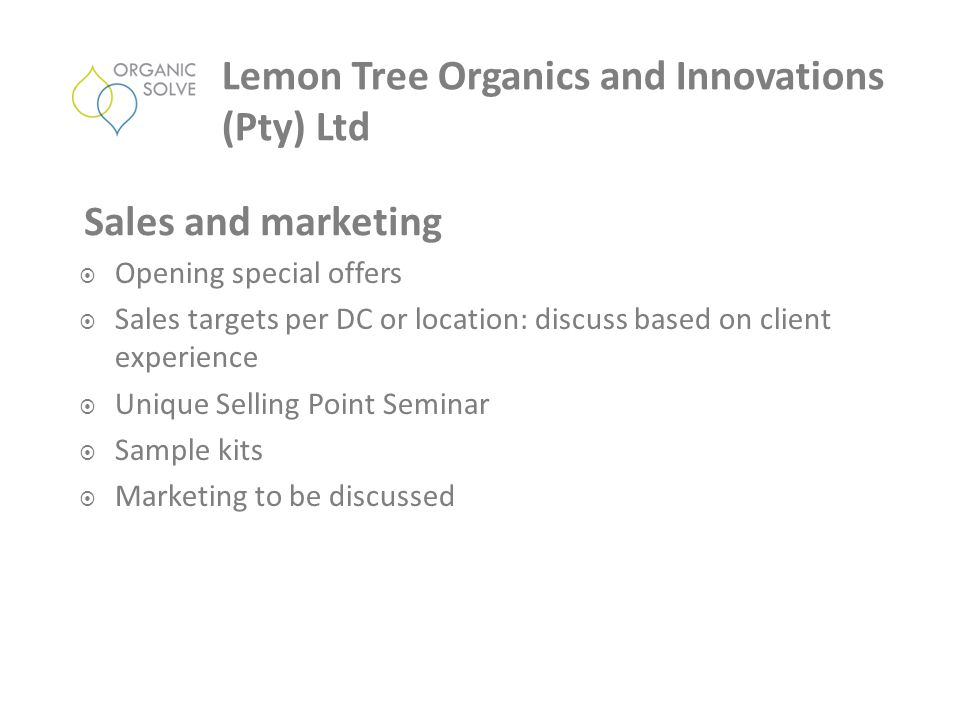  Opening special offers  Sales targets per DC or location: discuss based on client experience  Unique Selling Point Seminar  Sample kits  Marketing to be discussed Sales and marketing Lemon Tree Organics and Innovations (Pty) Ltd