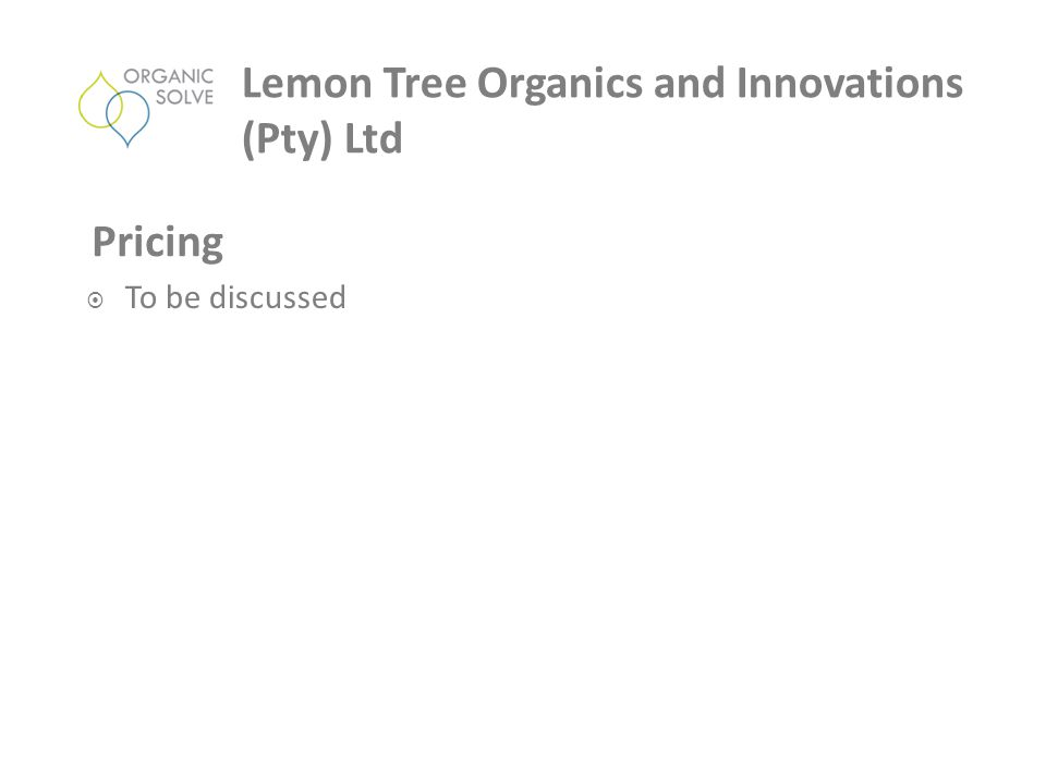  To be discussed Pricing Lemon Tree Organics and Innovations (Pty) Ltd