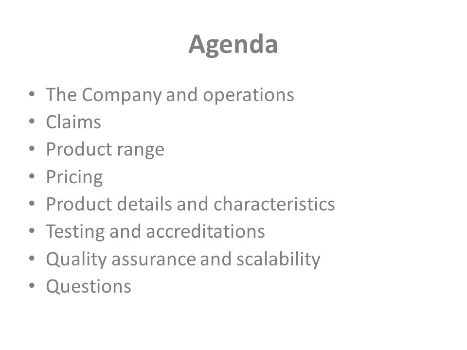 Agenda The Company and operations Claims Product range Pricing Product details and characteristics Testing and accreditations Quality assurance and scalability Questions