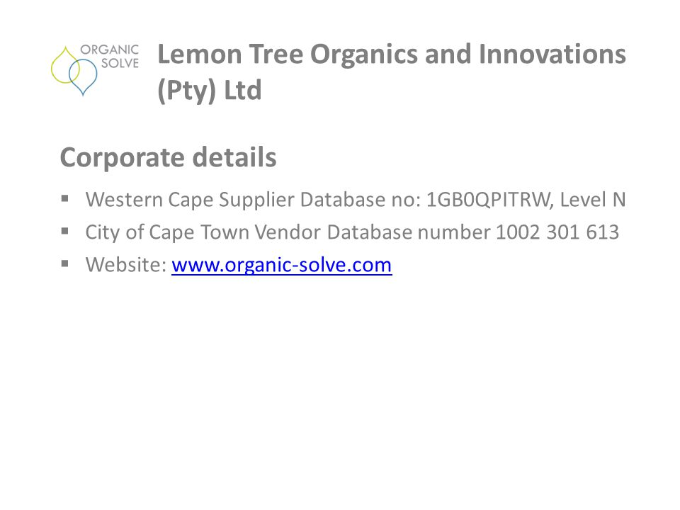  Western Cape Supplier Database no: 1GB0QPITRW, Level N  City of Cape Town Vendor Database number 1002 301 613  Website: www.organic-solve.comwww.organic-solve.com Lemon Tree Organics and Innovations (Pty) Ltd Corporate details