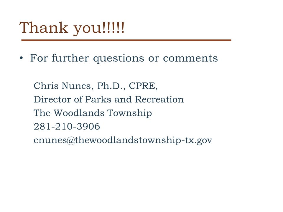 Thank you!!!!! For further questions or comments Chris Nunes, Ph.D., CPRE, Director of Parks and Recreation The Woodlands Township 281-210-3906 cnunes