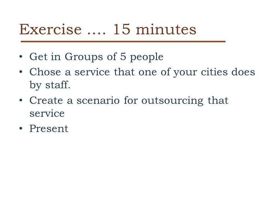 Exercise …. 15 minutes Get in Groups of 5 people Chose a service that one of your cities does by staff. Create a scenario for outsourcing that service