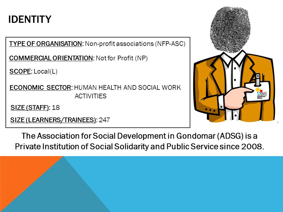 IDENTITY TYPE OF ORGANISATION: Non-profit associations (NFP-ASC) COMMERCIAL ORIENTATION: Not for Profit (NP) SCOPE: Local(L) The Association for Social Development in Gondomar (ADSG) is a Private Institution of Social Solidarity and Public Service since 2008.