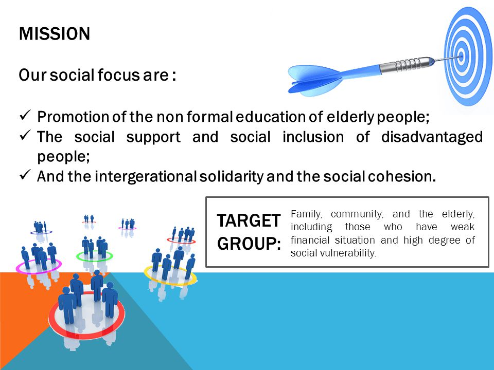 MISSION Our social focus are : TARGET GROUP: Family, community, and the elderly, including those who have weak financial situation and high degree of social vulnerability.