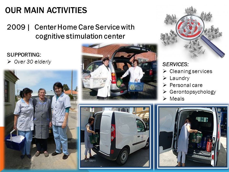 OUR MAIN ACTIVITIES 2009 | Center Home Care Service with cognitive stimulation center SUPPORTING:  Over 30 elderly SERVICES:  Cleaning services  Laundry  Personal care  Gerontopsychology  Meals