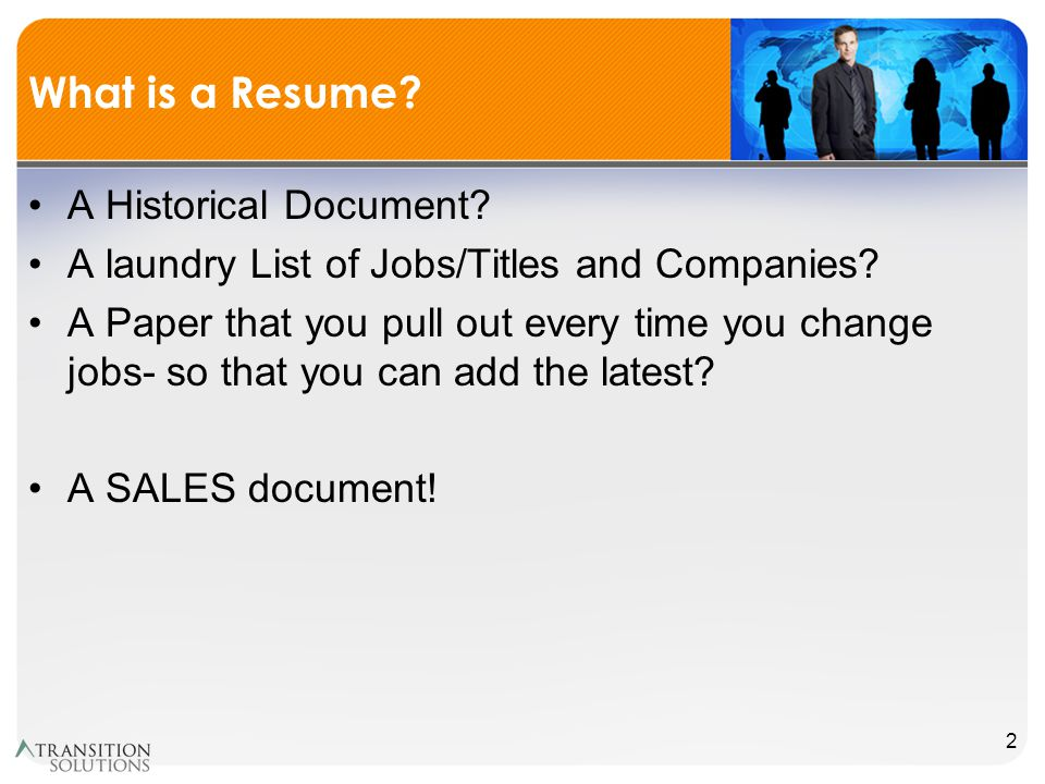 What is a Resume. A Historical Document. A laundry List of Jobs/Titles and Companies.