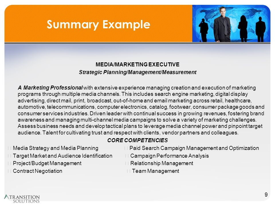 Summary Example MEDIA/MARKETING EXECUTIVE Strategic Planning/Management/Measurement A Marketing Professional with extensive experience managing creation and execution of marketing programs through multiple media channels.