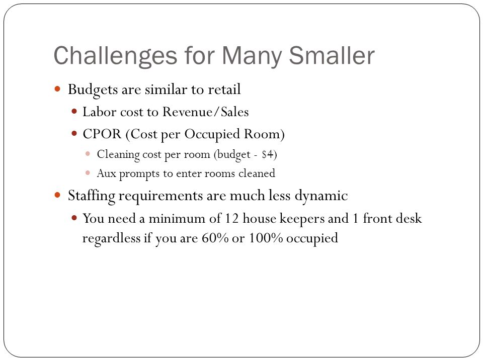Challenges for Many Smaller Budgets are similar to retail Labor cost to Revenue/Sales CPOR (Cost per Occupied Room) Cleaning cost per room (budget - $4) Aux prompts to enter rooms cleaned Staffing requirements are much less dynamic You need a minimum of 12 house keepers and 1 front desk regardless if you are 60% or 100% occupied