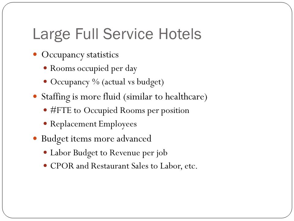 Large Full Service Hotels Occupancy statistics Rooms occupied per day Occupancy % (actual vs budget) Staffing is more fluid (similar to healthcare) #FTE to Occupied Rooms per position Replacement Employees Budget items more advanced Labor Budget to Revenue per job CPOR and Restaurant Sales to Labor, etc.