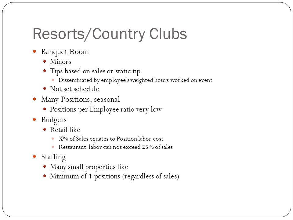 Resorts/Country Clubs Banquet Room Minors Tips based on sales or static tip Disseminated by employee's weighted hours worked on event Not set schedule Many Positions; seasonal Positions per Employee ratio very low Budgets Retail like X% of Sales equates to Position labor cost Restaurant labor can not exceed 25% of sales Staffing Many small properties like Minimum of 1 positions (regardless of sales)