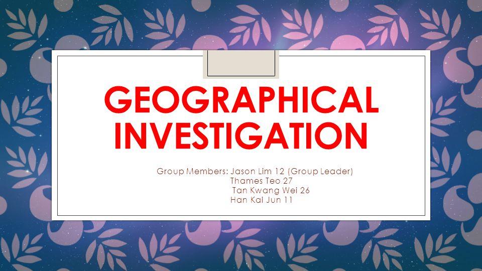 GEOGRAPHICAL INVESTIGATION Group Members: Jason Lim 12 (Group Leader) Thames Teo 27 Tan Kwang Wei 26 Han Kai Jun 11